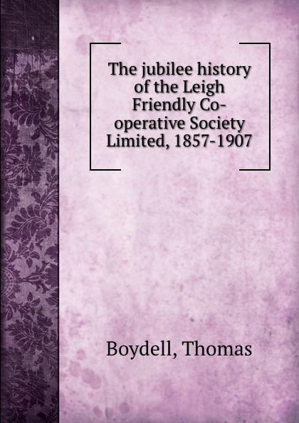 все цены на Thomas Boydell The jubilee history of the Leigh Friendly Co-operative Society Limited, 1857-1907 онлайн