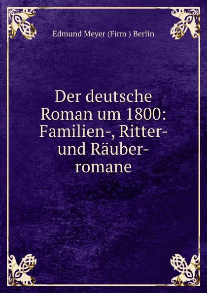 Edmund Meyer Firm Berlin Der deutsche Roman um 1800: Familien-, Ritter- und Rauber-romane die rauber