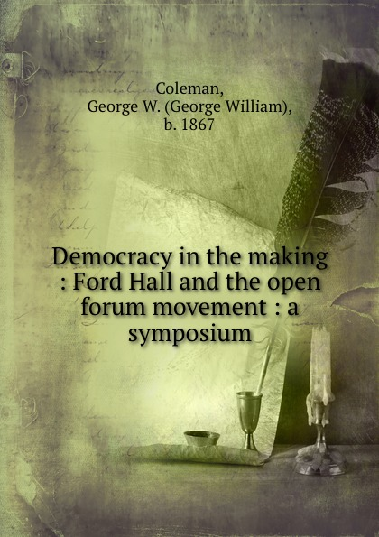 George William Coleman Democracy in the making : Ford Hall and the open forum movement : a symposium