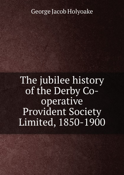 все цены на Holyoake George Jacob The jubilee history of the Derby Co-operative Provident Society Limited, 1850-1900 онлайн