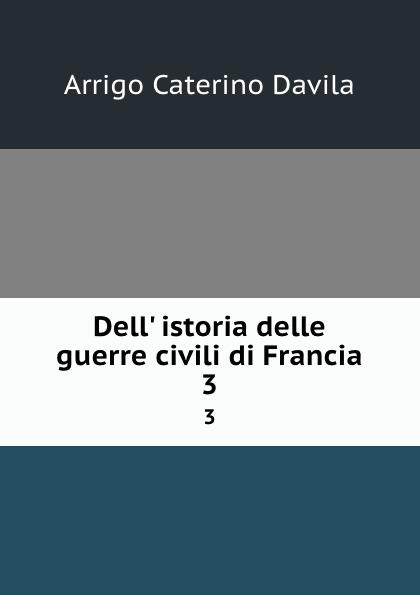 Arrigo Caterino Davila Dell. istoria delle guerre civili di Francia. 3 enrico caterino davila storia delle guerre civili di francia vol 2
