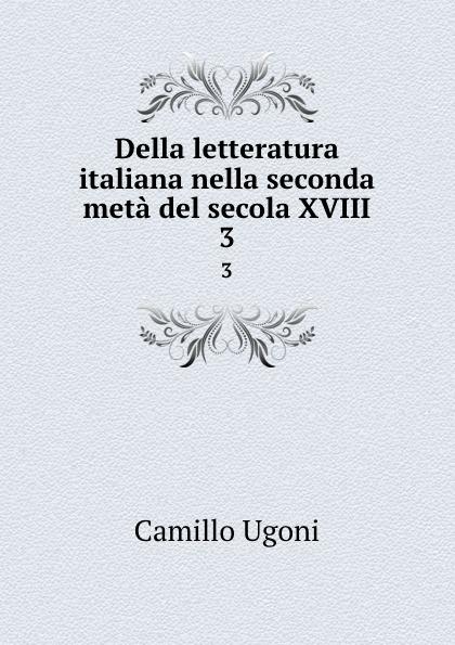 Camillo Ugoni Della letteratura italiana nella seconda meta del secola XVIII. 3 camillo ugoni della letteratura italiana nella seconda meta del secolo xviii