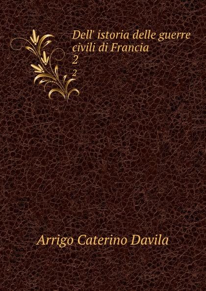 Arrigo Caterino Davila Dell. istoria delle guerre civili di Francia. 2 enrico caterino davila storia delle guerre civili di francia vol 2