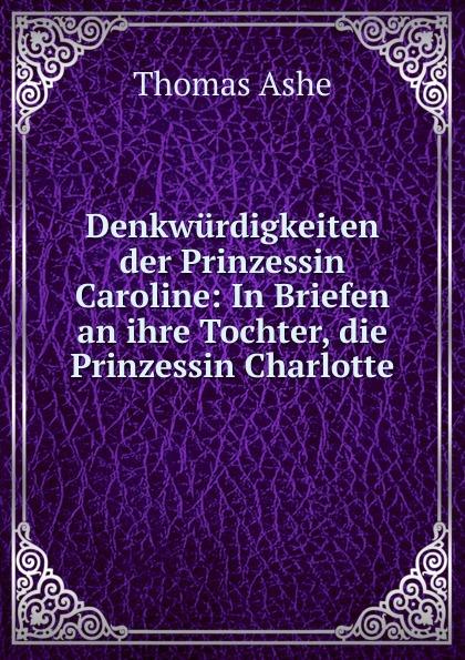 Thomas Ashe Denkwurdigkeiten der Prinzessin Caroline: In Briefen an ihre Tochter, die Prinzessin Charlotte
