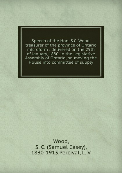 лучшая цена Samuel Casey Wood Speech of the Hon. S.C. Wood, treasurer of the province of Ontario microform : delivered on the 29th of January, 1880, in the Legislative Assembly of Ontario, on moving the House into committee of supply