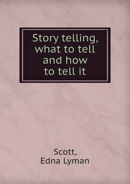 Edna Lyman Scott Story telling, what to tell and how to tell it story telling what to tell and how to tell it