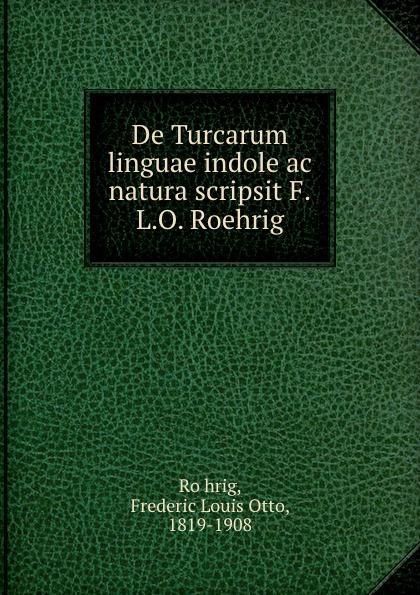 De Turcarum linguae indole ac natura scripsit F.L.O. Roehrig