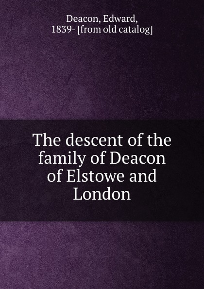 Edward Deacon The descent of the family of Deacon of Elstowe and London цена