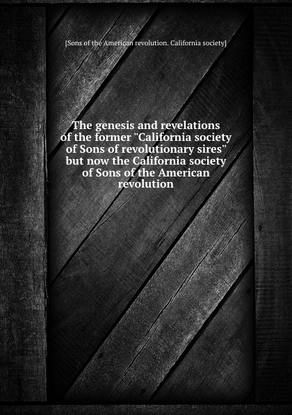 The genesis and revelations of the former California society of Sons of revolutionary sires but now the California society of Sons of the American revolution charls w moors indiana society of the sons of the american revolution