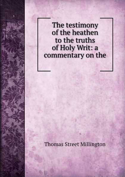 Thomas Street Millington The testimony of the heathen to the truths of Holy Writ: a commentary on the . цена