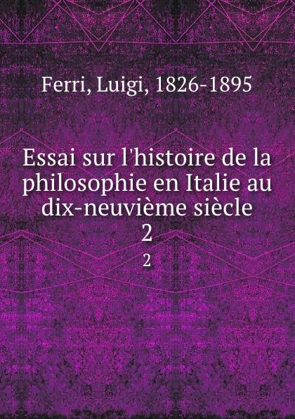 Luigi Ferri Essai sur l.histoire de la philosophie en Italie au dix-neuvieme siecle. 2