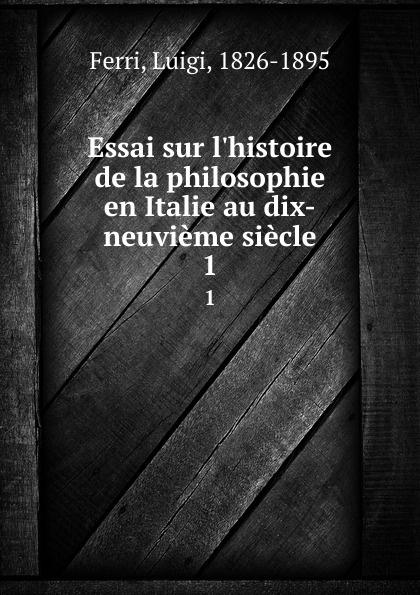 Luigi Ferri Essai sur l.histoire de la philosophie en Italie au dix-neuvieme siecle. 1