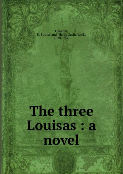 Henry Sutherland Edwards The three Louisas : a novel