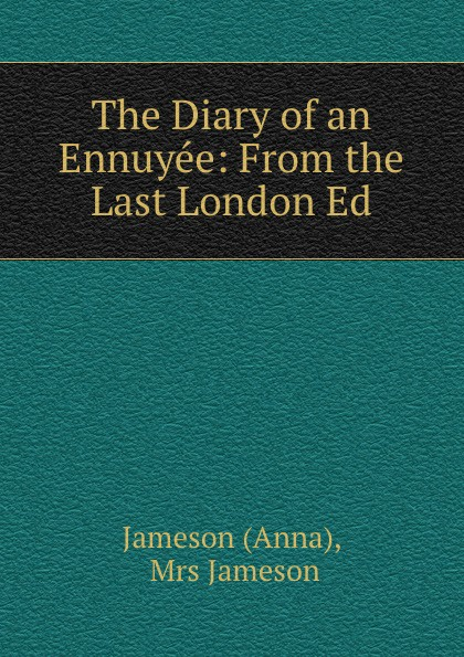 Anna Jameson The Diary of an Ennuyee: From the Last London Ed