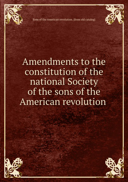Amendments to the constitution of the national Society of the sons of the American revolution charls w moors indiana society of the sons of the american revolution