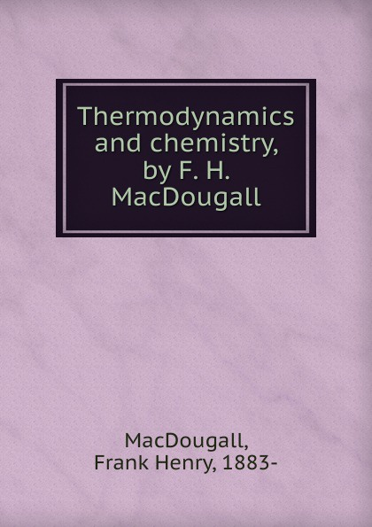 Frank Henry MacDougall Thermodynamics and chemistry, by F. H. MacDougall fergus d h macdowall william l macdougall the macdowalls
