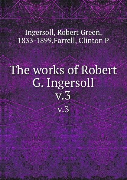 Robert Green Ingersoll The works of Robert G. Ingersoll. v.3 robert green ingersoll the works of robert g ingersoll v 11