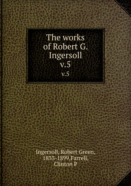 Robert Green Ingersoll The works of Robert G. Ingersoll. v.5 robert green ingersoll the works of robert g ingersoll v 11