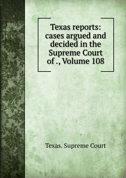 Texas. Supreme Court Texas reports: cases argued and decided in the Supreme Court of ., Volume 108