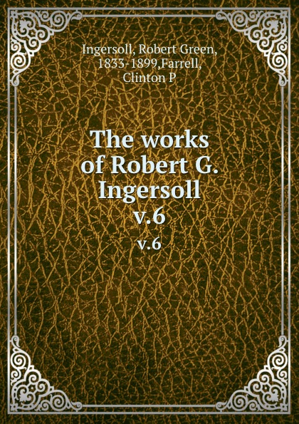 Robert Green Ingersoll The works of Robert G. Ingersoll. v.6 robert green ingersoll the works of robert g ingersoll v 11