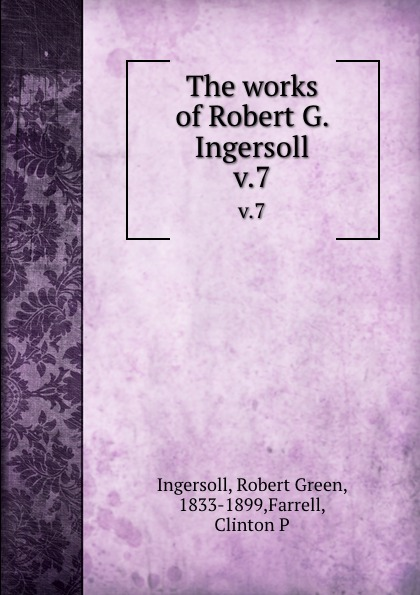 Robert Green Ingersoll The works of Robert G. Ingersoll. v.7 robert green ingersoll the works of robert g ingersoll v 11