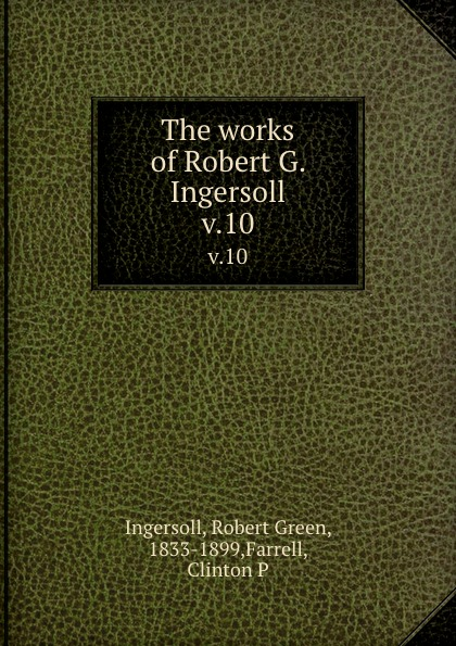 Robert Green Ingersoll The works of Robert G. Ingersoll. v.10 robert green ingersoll the works of robert g ingersoll v 11