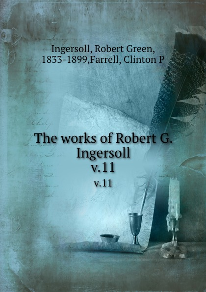Robert Green Ingersoll The works of Robert G. Ingersoll. v.11 robert green ingersoll the works of robert g ingersoll v 11