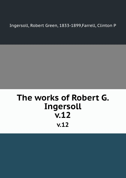 Robert Green Ingersoll The works of Robert G. Ingersoll. v.12 robert green ingersoll the works of robert g ingersoll v 11