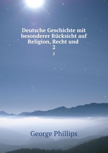 George Phillips Deutsche Geschichte mit besonderer Rucksicht auf Religion, Recht und . 2