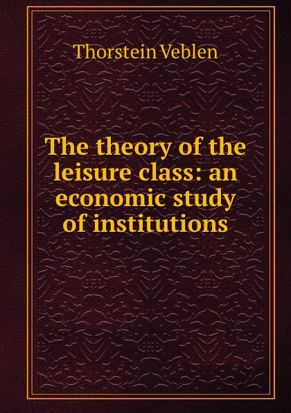Thorstein Veblen The theory of the leisure class: an economic study of institutions thorstein veblen the theory of the leisure class