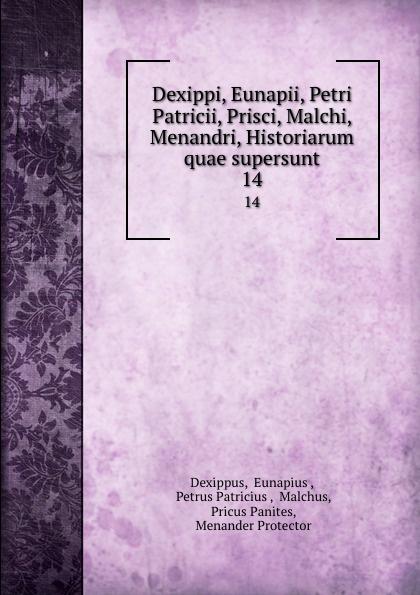 Eunapius Dexippus Dexippi, Eunapii, Petri Patricii, Prisci, Malchi, Menandri, Historiarum quae supersunt. 14 eunapius dexippus dexippi eunapii petri patricii prisci malchi menandri historiarum quae supersunt 14