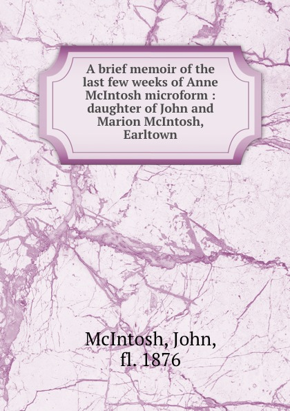 John McIntosh A brief memoir of the last few weeks of Anne McIntosh microform : daughter of John and Marion McIntosh, Earltown