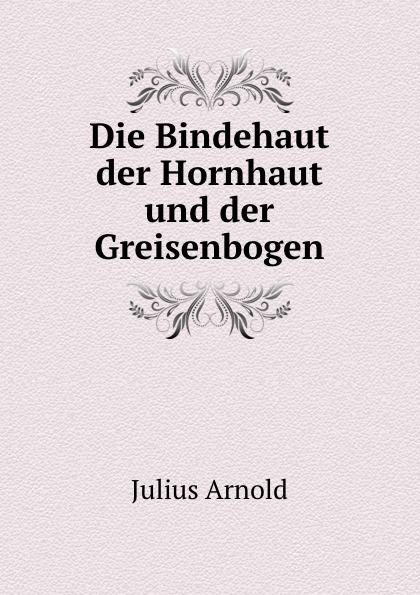 Julius Arnold Die Bindehaut der Hornhaut und der Greisenbogen