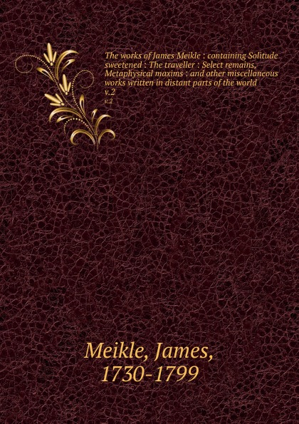 James Meikle The works of James Meikle : containing Solitude sweetened : The traveller : Select remains, Metaphysical maxims : and other miscellaneous works written in distant parts of the world. v.2