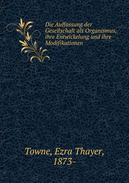 Ezra Thayer Towne Die Auffassung der Gesellschaft als Organismus, ihre Entwickelung und ihre Modifikationen