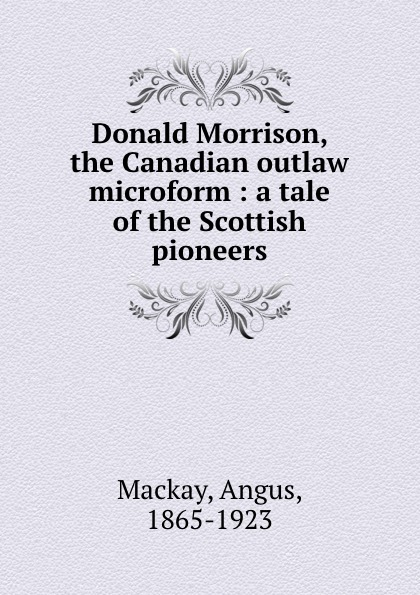Angus Mackay Donald Morrison, the Canadian outlaw microform : a tale of the Scottish pioneers unknown the hunted outlaw or donald morrison the canadian rob roy