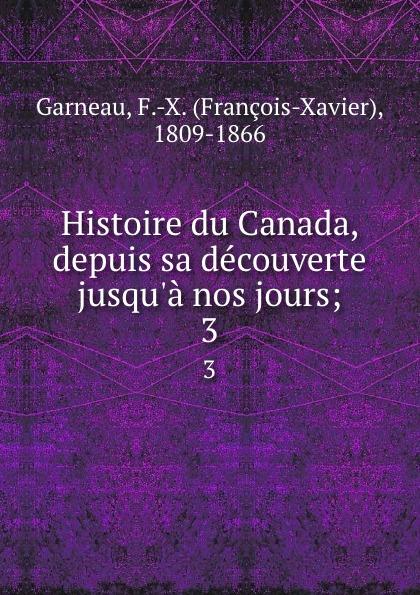 François-Xavier Garneau Histoire du Canada, depuis sa decouverte jusqu.a nos jours;. 3