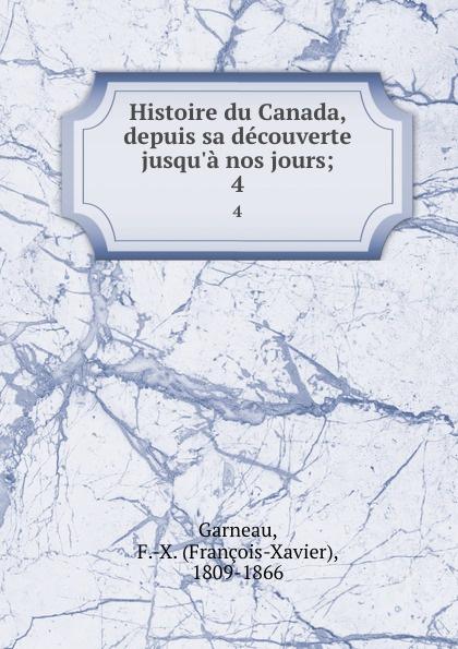 François-Xavier Garneau Histoire du Canada, depuis sa decouverte jusqu.a nos jours;. 4
