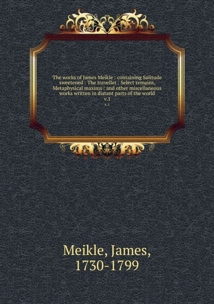 James Meikle The works of James Meikle : containing Solitude sweetened : The traveller : Select remains, Metaphysical maxims : and other miscellaneous works written in distant parts of the world. v.1