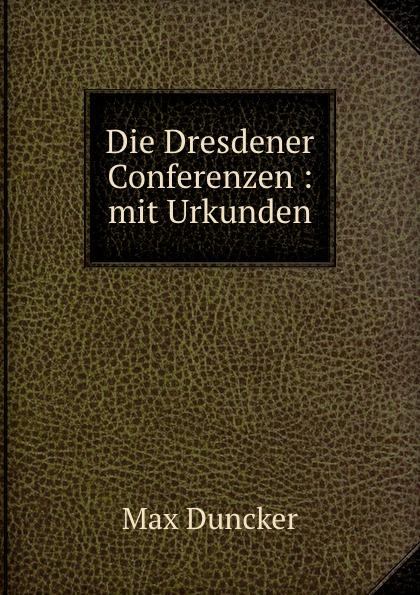 Max Duncker Die Dresdener Conferenzen : mit Urkunden цена и фото
