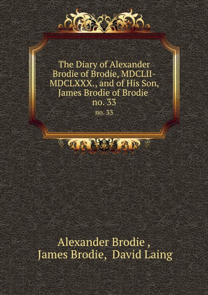 цена на Alexander Brodie The Diary of Alexander Brodie of Brodie, MDCLII-MDCLXXX., and of His Son, James Brodie of Brodie . no. 33