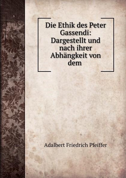 Adalbert Friedrich Pfeiffer Die Ethik des Peter Gassendi: Dargestellt und nach ihrer Abhangkeit von dem .