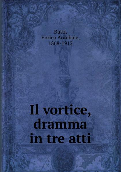 Enrico Annibale Butti Il vortice, dramma in tre atti annibale omodei annali universali di medicina vol 112 anno 1844 classic reprint