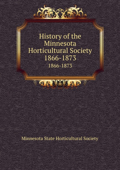 History of the Minnesota Horticultural Society. 1866-1873
