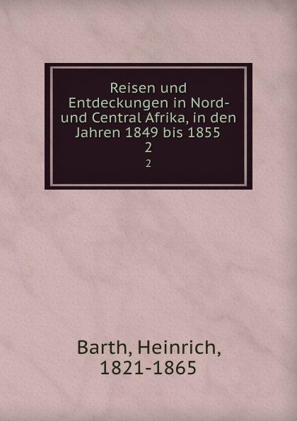 Heinrich Barth Reisen und Entdeckungen in Nord- und Central Afrika, in den Jahren 1849 bis 1855. 2