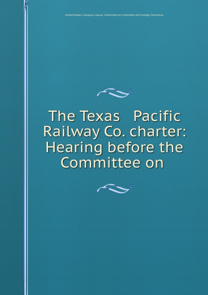 The Texas . Pacific Railway Co. charter: Hearing before the Committee on .
