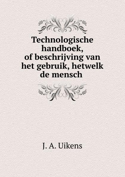 J.A. Uikens Technologische handboek, of beschrijving van het gebruik, hetwelk de mensch . hugo de vries het yellowstone park