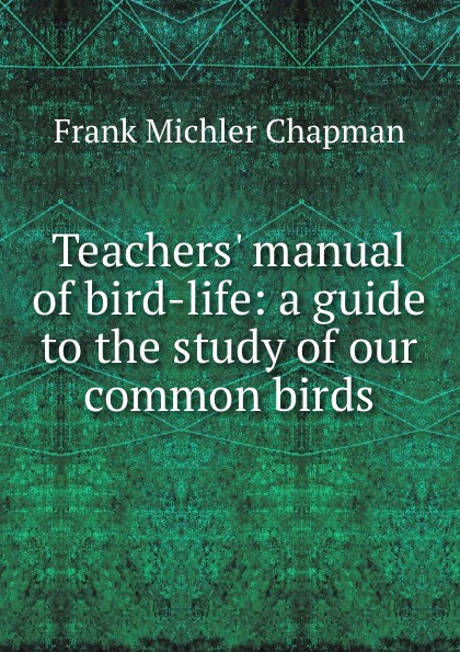 Frank Michler Chapman Teachers. manual of bird-life: a guide to the study of our common birds