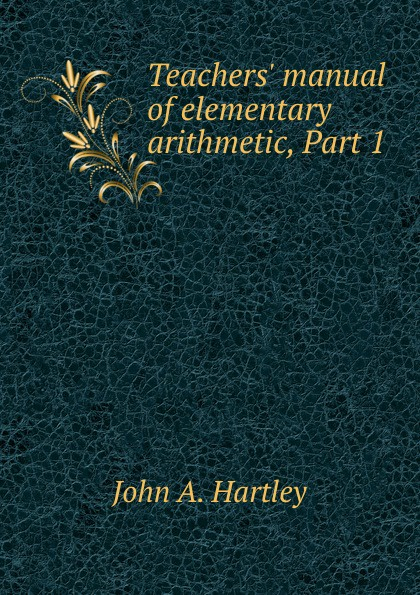 John A. Hartley Teachers. manual of elementary arithmetic, Part 1