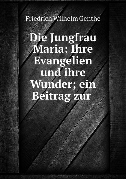 Friedrich Wilhelm Genthe Die Jungfrau Maria: Ihre Evangelien und ihre Wunder; ein Beitrag zur .